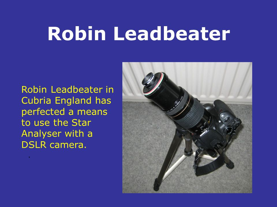 Robin Leadbeater Robin Leadbeater in Cubria England has perfected a means to use the Star Analyser with a DSLR camera.