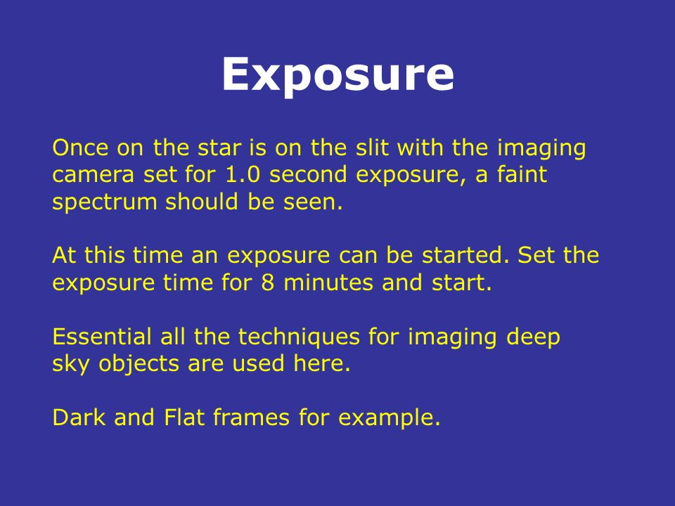 Exposure Once on the star is on the slit with the imaging camera set for 1.0 second exposure, a faint spectrum should be seen.