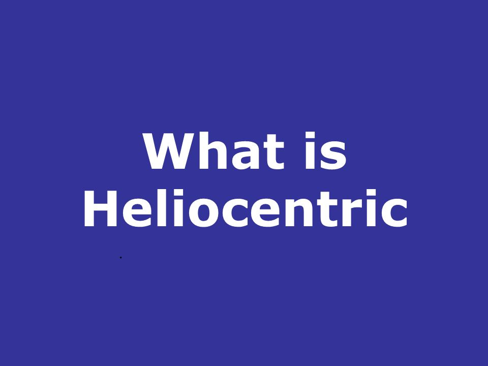 What is Heliocentric .