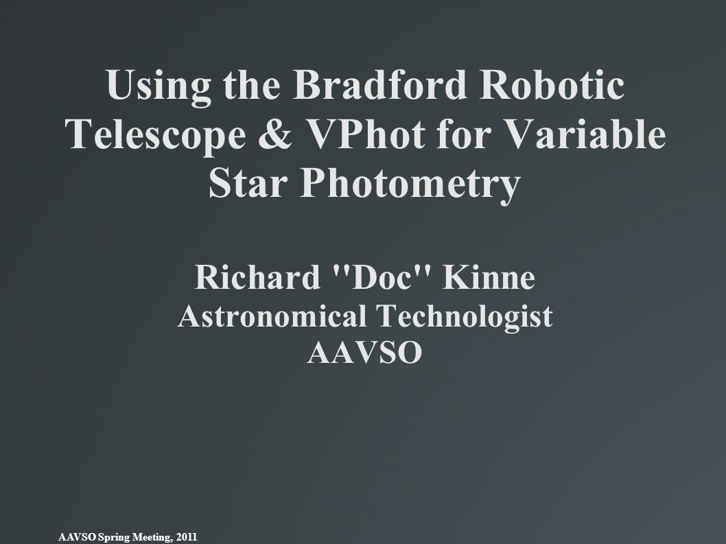 Using the Bradford Robotic Telescope & VPhot for Variable Star Photometry Richard Doc Kinne Astronomical Technologist AAVSO