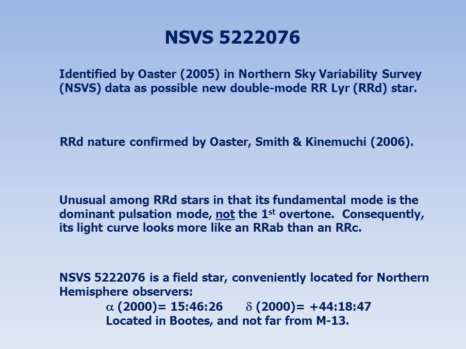 NSVS 5222076 Identified by Oaster (2005) in Northern Sky Variability Survey (NSVS) data as possible new double-mode RR Lyr (RRd) star.