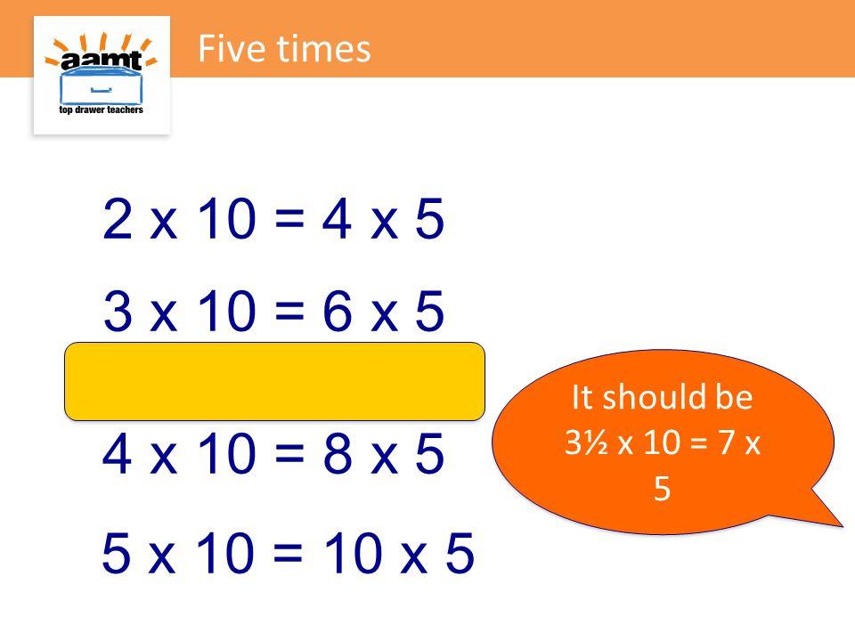 Five times 2 x 10 = 4 x 5. 3 x 10 = 6 x 5. It should be.