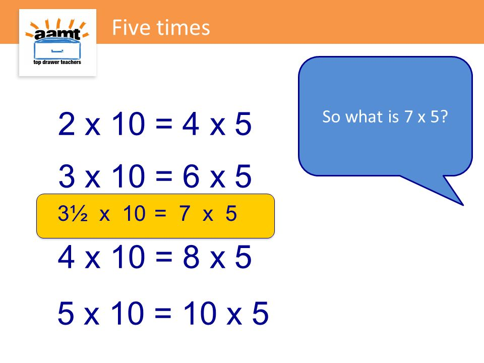 Five times So what is 7 x 5 2 x 10 = 4 x 5. 3 x 10 = 6 x 5. 3½ x 10 = 7 x 5. 4 x 10 = 8 x 5.