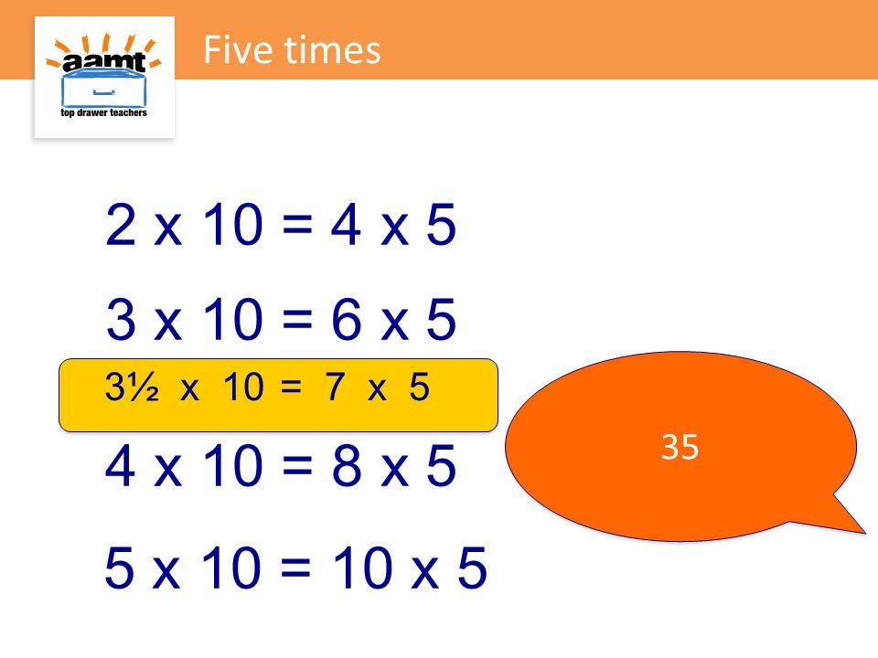 Five times 2 x 10 = 4 x 5 3 x 10 = 6 x 5 35 3½ x 10 = 7 x 5 4 x 10 = 8 x 5 5 x 10 = 10 x 5