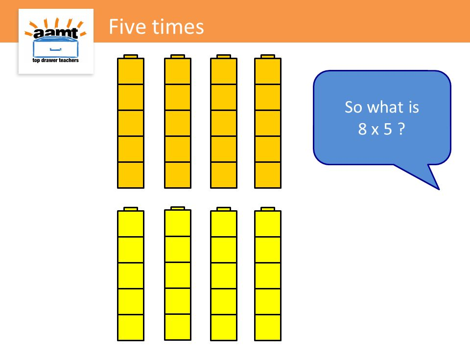 Five times So what is 8 x 5