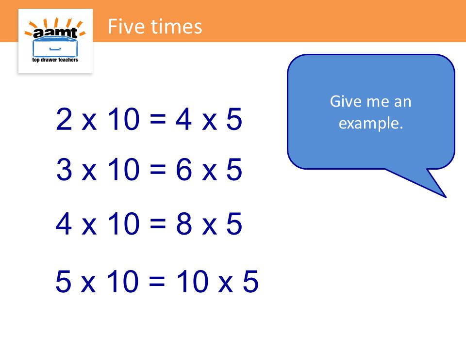 Five times Give me an example. 2 x 10 = 4 x 5 3 x 10 = 6 x 5 4 x 10 = 8 x 5 5 x 10 = 10 x 5