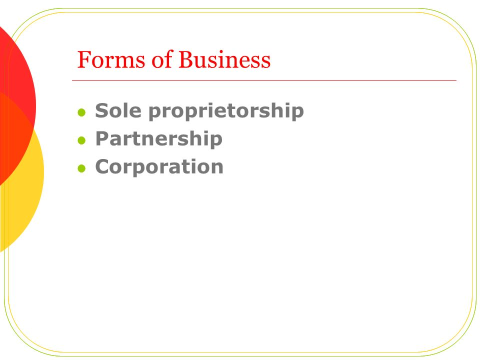 Forms of Business Sole proprietorship Partnership Corporation