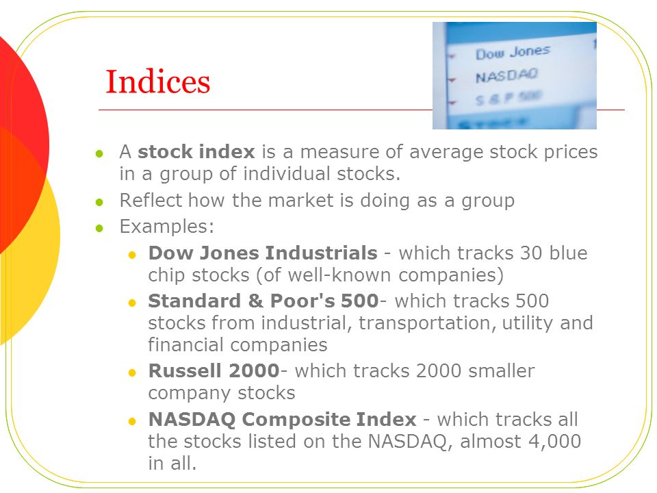 Indices A stock index is a measure of average stock prices in a group of individual stocks. Reflect how the market is doing as a group.