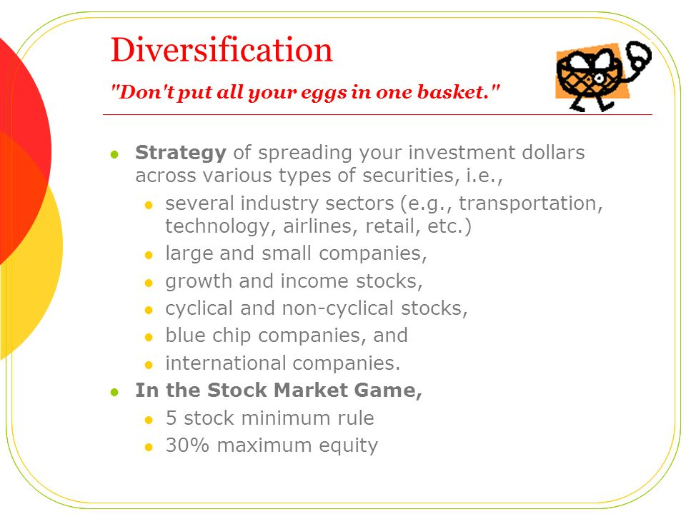 Diversification Don t put all your eggs in one basket.