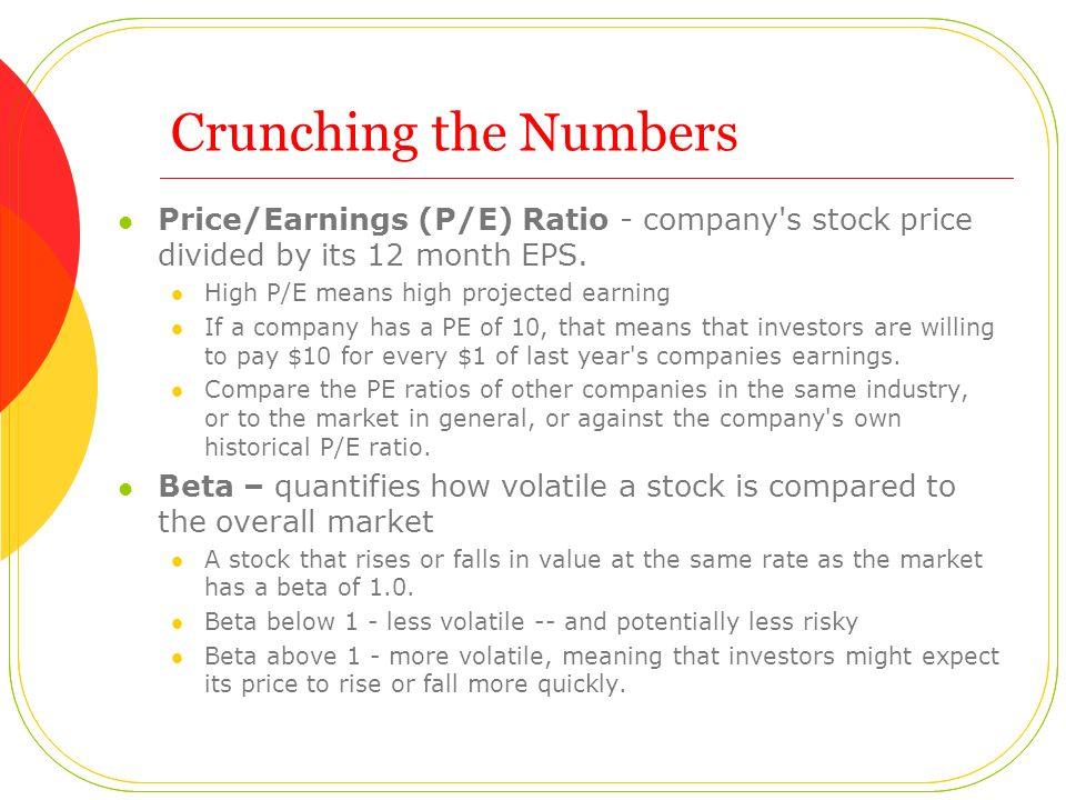 Crunching the Numbers Price/Earnings (P/E) Ratio - company s stock price divided by its 12 month EPS.