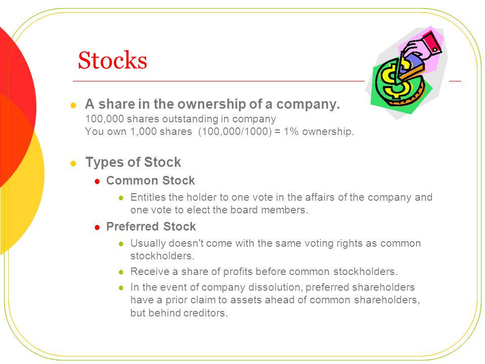 Stocks A share in the ownership of a company. 100,000 shares outstanding in company You own 1,000 shares (100,000/1000) = 1% ownership.