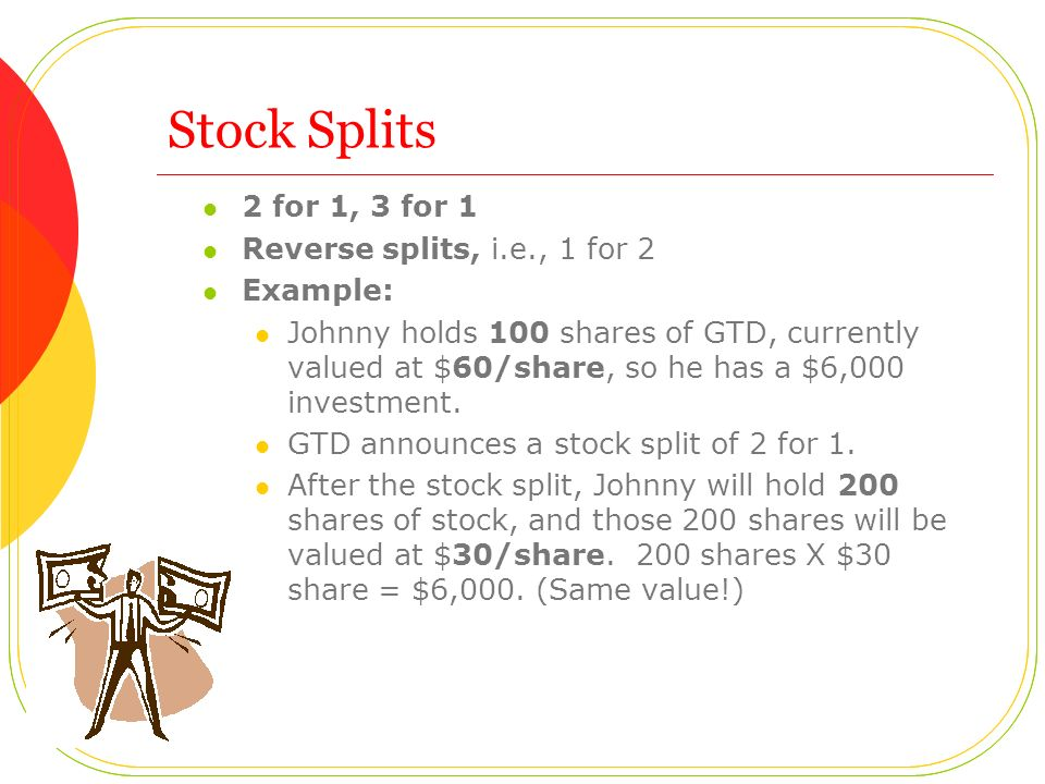 Stock Splits 2 for 1, 3 for 1 Reverse splits, i.e., 1 for 2 Example: