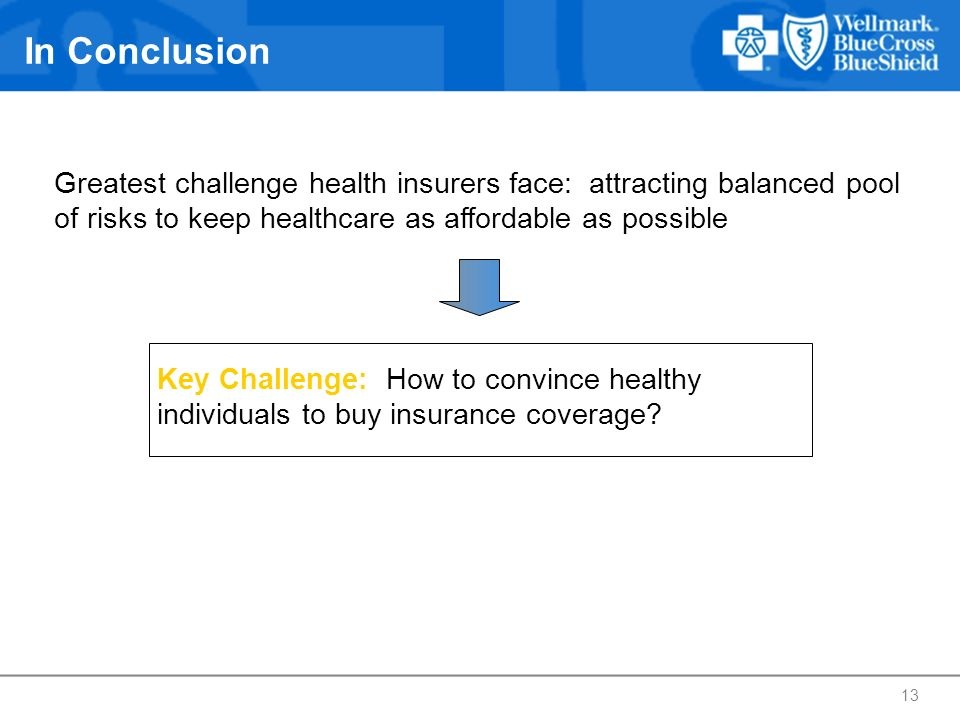 In Conclusion Greatest challenge health insurers face: attracting balanced pool of risks to keep healthcare as affordable as possible.