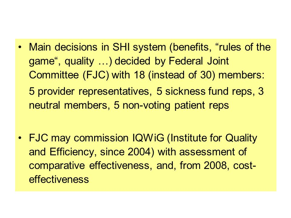 Main decisions in SHI system (benefits, rules of the game , quality …) decided by Federal Joint Committee (FJC) with 18 (instead of 30) members: