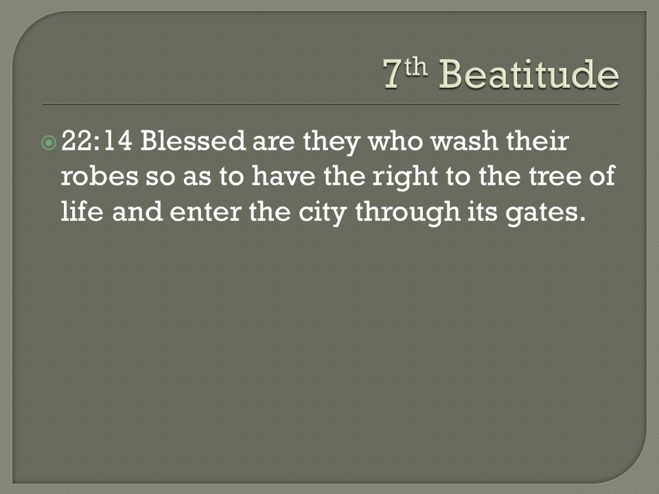 7th Beatitude22:14 Blessed are they who wash their robes so as to have the right to the tree of life and enter the city through its gates.