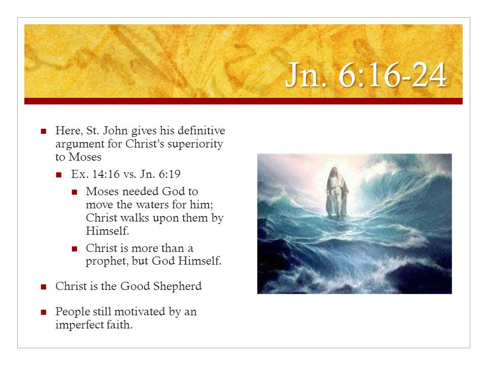 Jn. 6:16-24 Here, St. John gives his definitive argument for Christ's superiority to Moses. Ex. 14:16 vs. Jn. 6:19.