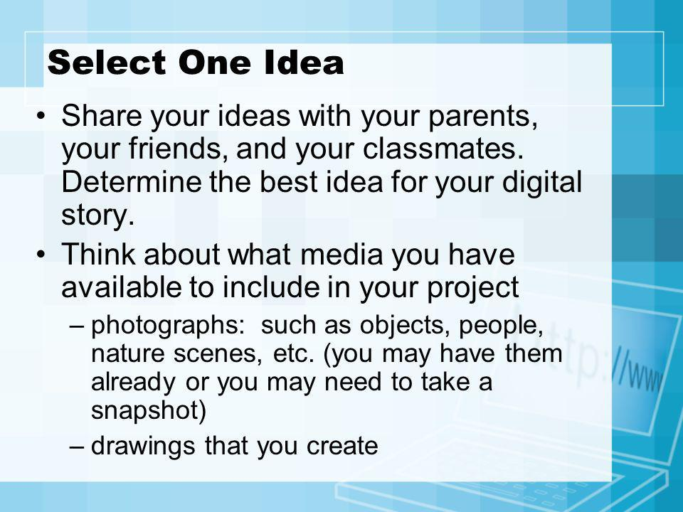 Select One Idea Share your ideas with your parents, your friends, and your classmates. Determine the best idea for your digital story.