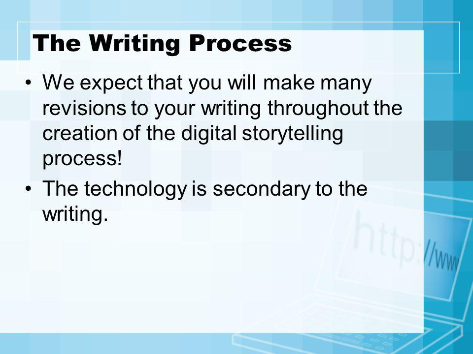 The Writing Process We expect that you will make many revisions to your writing throughout the creation of the digital storytelling process!