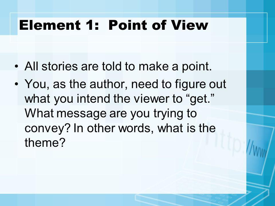 Element 1: Point of View All stories are told to make a point.