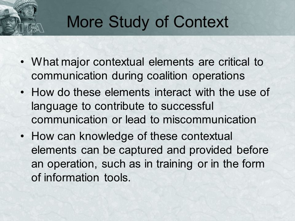 More Study of Context What major contextual elements are critical to communication during coalition operations.