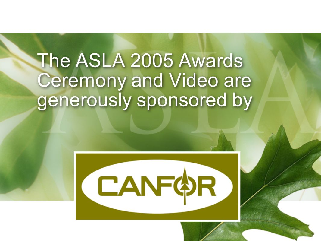 The ASLA 2005 Awards Ceremony and Video are generously sponsored by