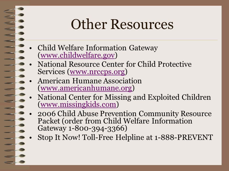 Other Resources Child Welfare Information Gateway (www.childwelfare.gov) National Resource Center for Child Protective Services (www.nrccps.org)