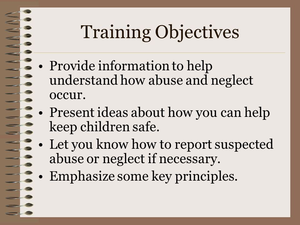 Training Objectives Provide information to help understand how abuse and neglect occur. Present ideas about how you can help keep children safe.