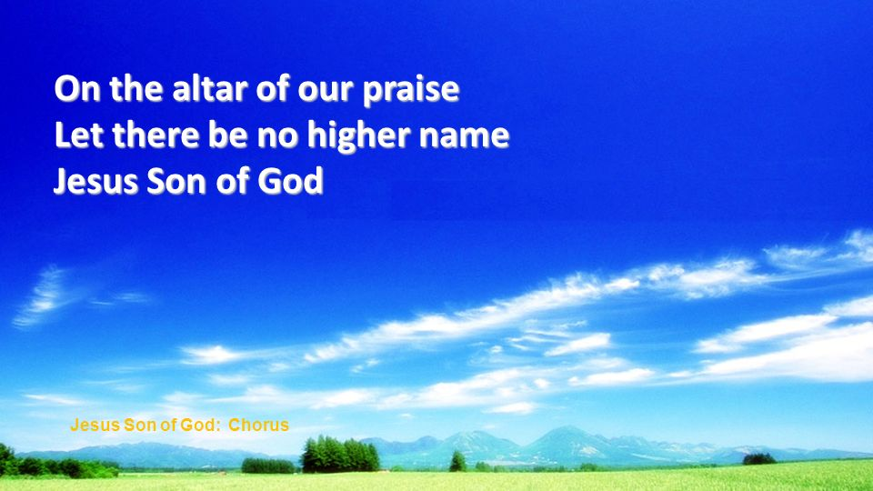 On the altar of our praise Let there be no higher name