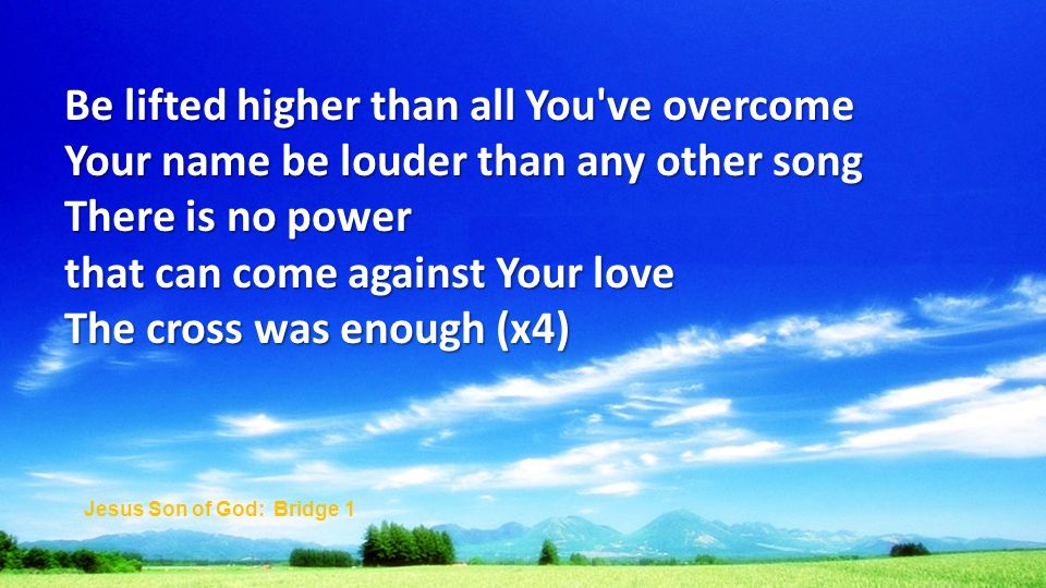 Be lifted higher than all You ve overcome