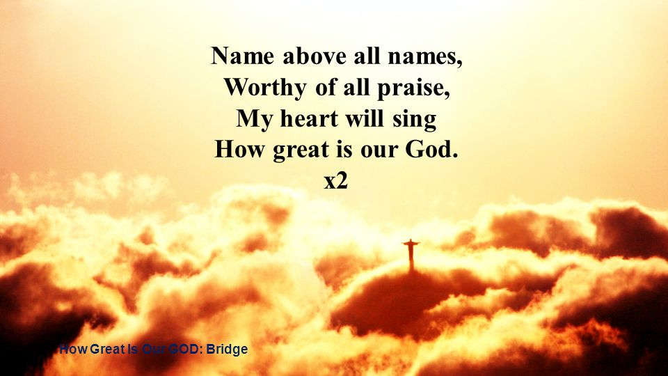 Name above all names, Worthy of all praise, My heart will sing