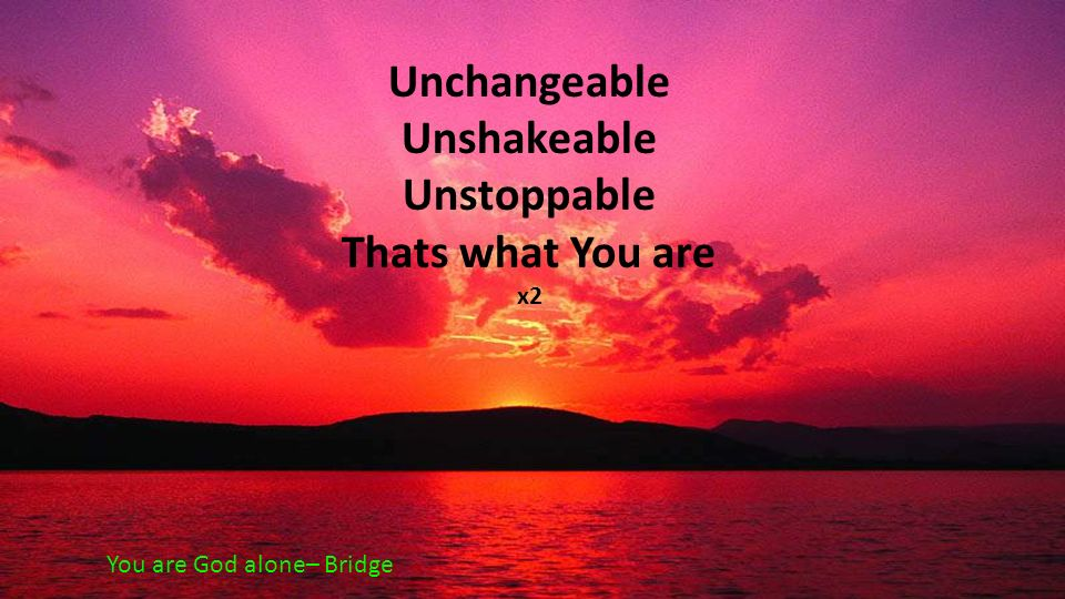 Unchangeable Unshakeable Unstoppable Thats what You are