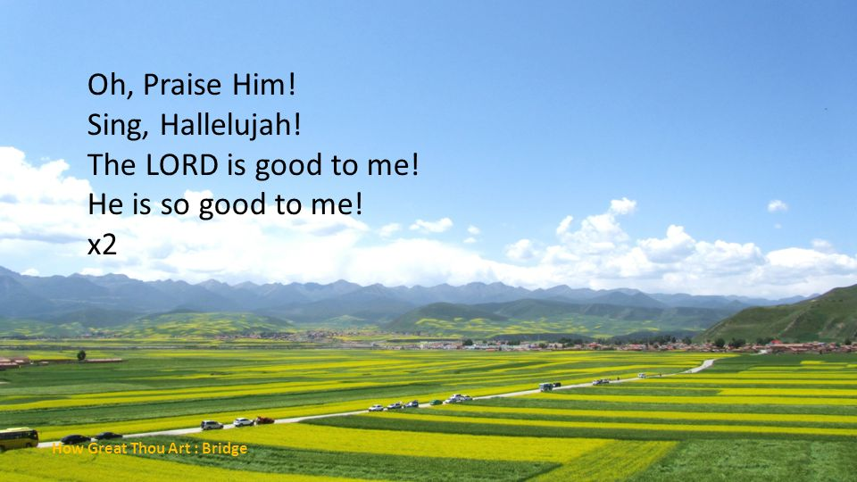 Oh, Praise Him! Sing, Hallelujah! The LORD is good to me!