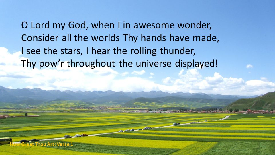 O Lord my God, when I in awesome wonder, Consider all the worlds Thy hands have made, I see the stars, I hear the rolling thunder, Thy pow'r throughout the universe displayed!