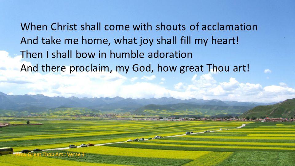 When Christ shall come with shouts of acclamation And take me home, what joy shall fill my heart! Then I shall bow in humble adoration And there proclaim, my God, how great Thou art!