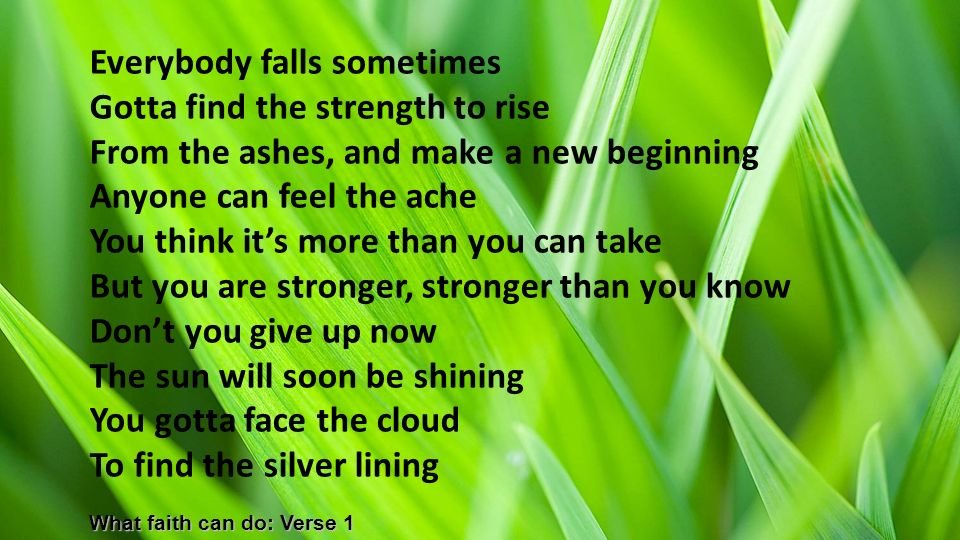 Everybody falls sometimes Gotta find the strength to rise From the ashes, and make a new beginning Anyone can feel the ache You think it's more than you can take But you are stronger, stronger than you know Don't you give up now The sun will soon be shining You gotta face the cloud To find the silver lining