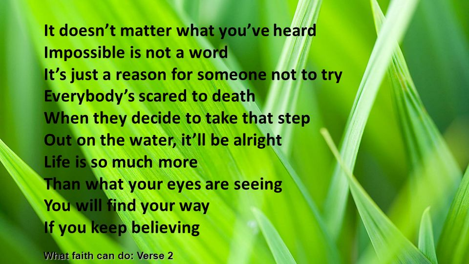 It doesn't matter what you've heard Impossible is not a word It's just a reason for someone not to try Everybody's scared to death When they decide to take that step Out on the water, it'll be alright Life is so much more Than what your eyes are seeing You will find your way If you keep believing