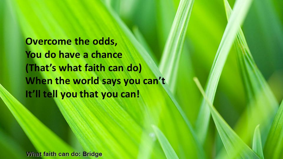 Overcome the odds, You do have a chance (That's what faith can do) When the world says you can't It'll tell you that you can!