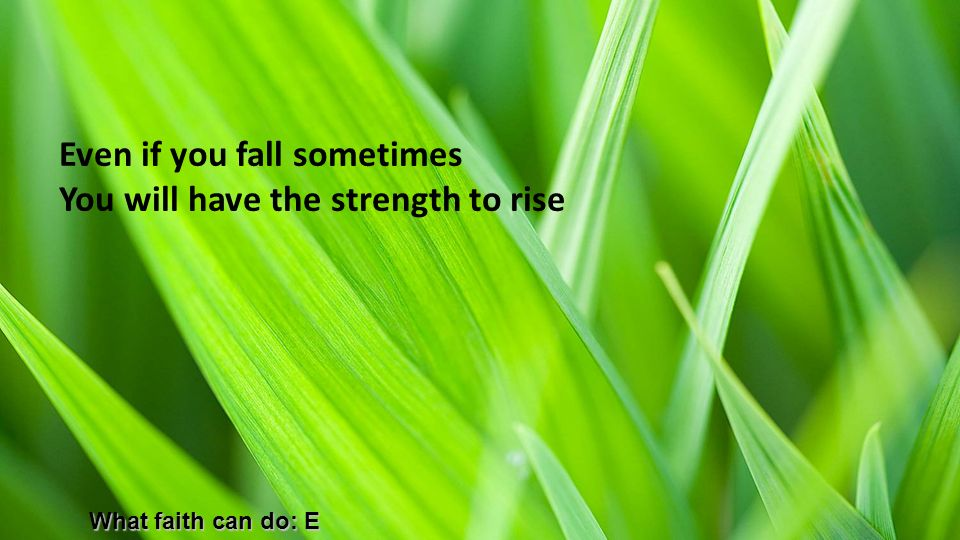 Even if you fall sometimes You will have the strength to rise