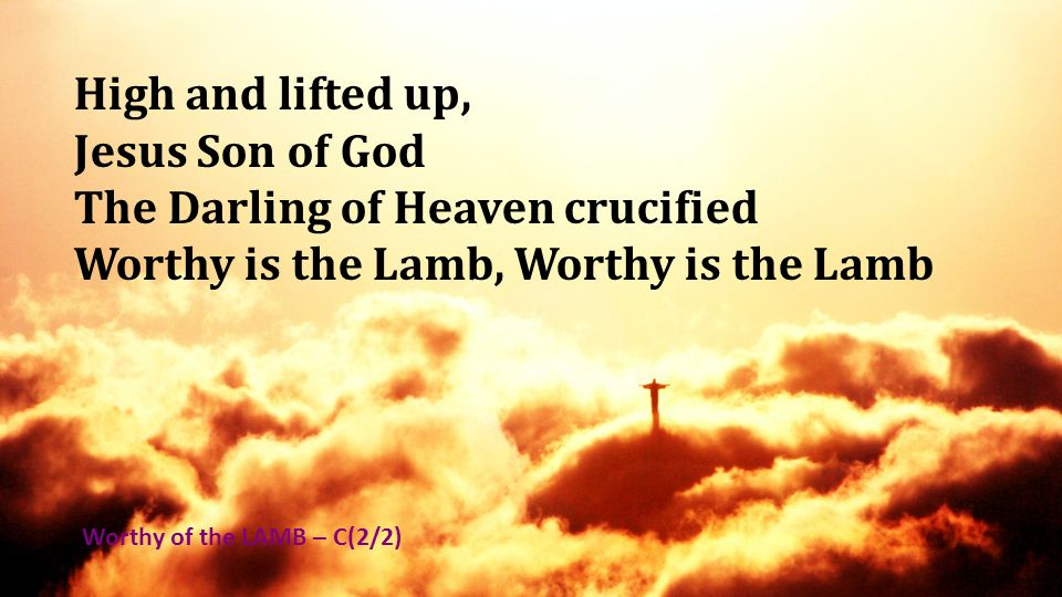 The Darling of Heaven crucified Worthy is the Lamb, Worthy is the Lamb
