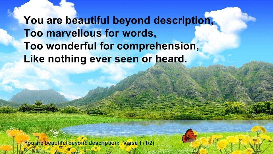 You are beautiful beyond description, Too marvellous for words,