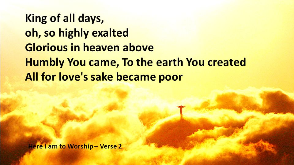 Glorious in heaven above Humbly You came, To the earth You created