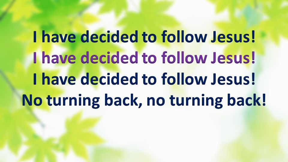 I have decided to follow Jesus! No turning back, no turning back!