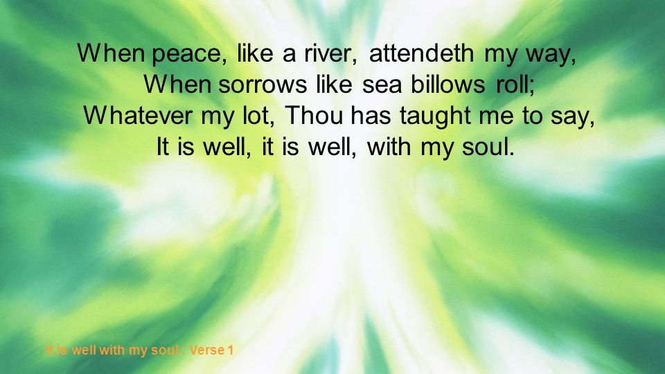 When peace, like a river, attendeth my way, When sorrows like sea billows roll; Whatever my lot, Thou has taught me to say, It is well, it is well, with my soul.