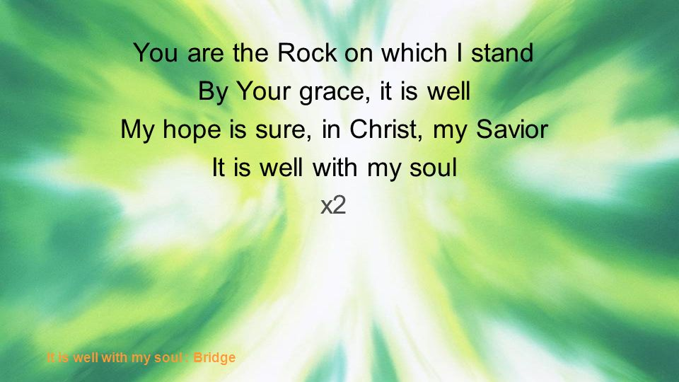 You are the Rock on which I stand By Your grace, it is well