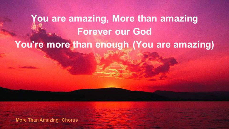 You are amazing, More than amazing Forever our God