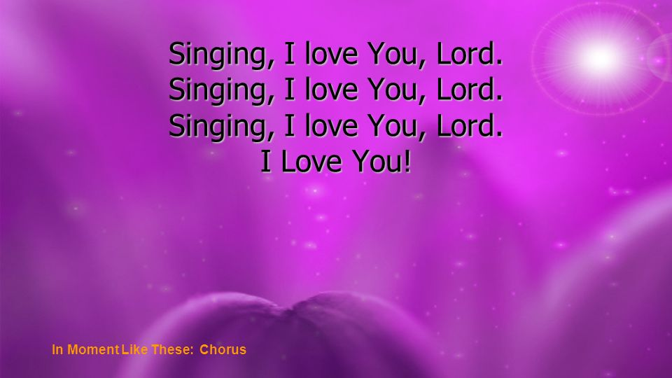 Singing, I love You, Lord. I Love You! In Moment Like These: Chorus