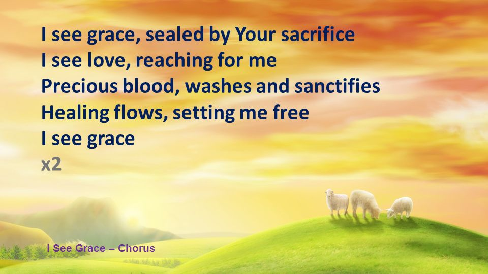 I see grace, sealed by Your sacrifice I see love, reaching for me