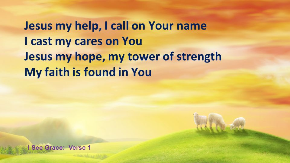 Jesus my help, I call on Your name I cast my cares on You