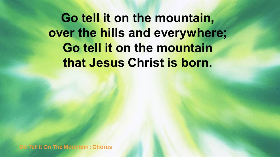 Go tell it on the mountain, over the hills and everywhere;