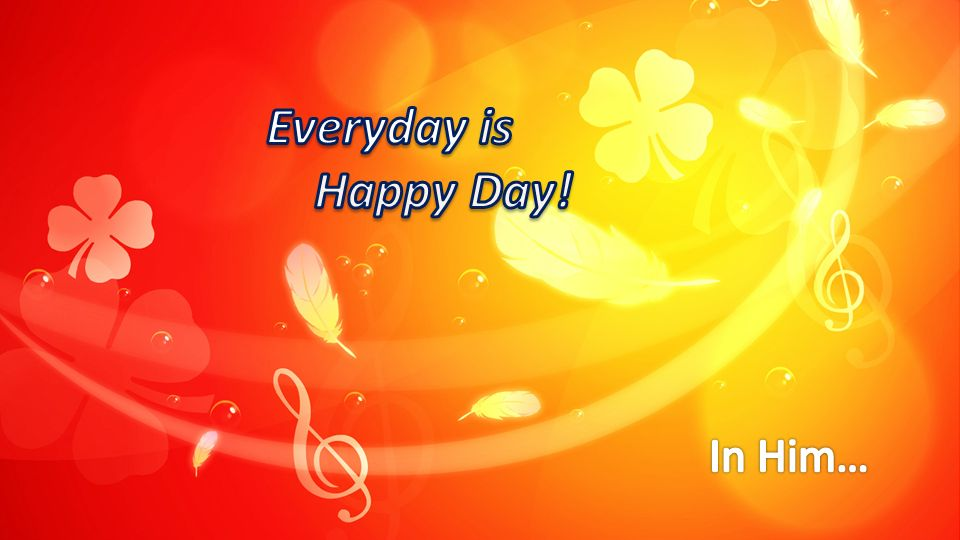 Everyday is Happy Day! In Him…